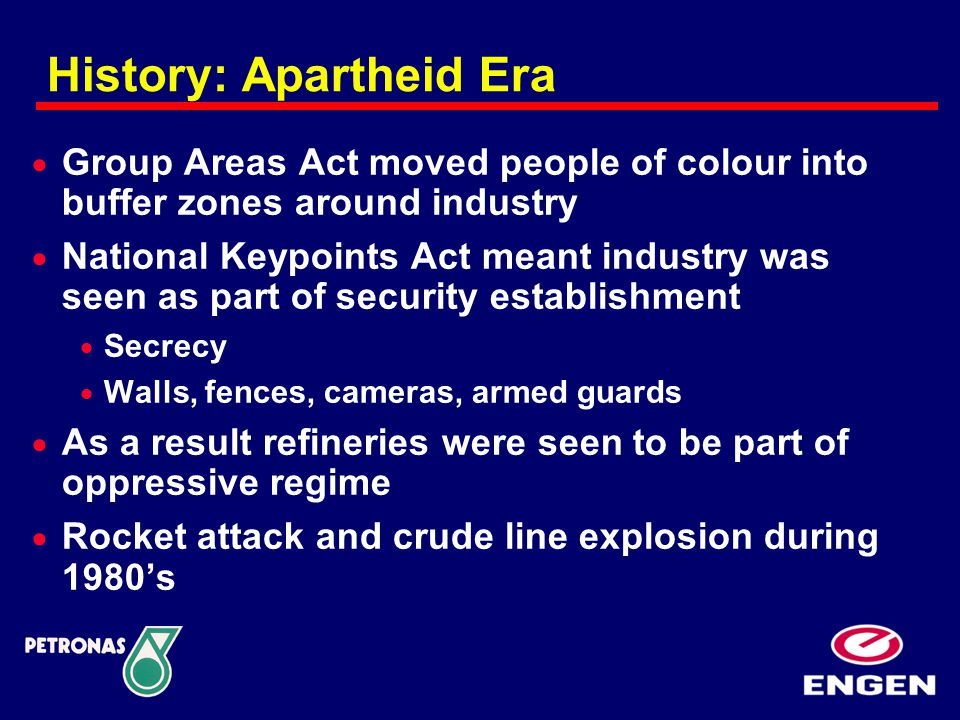 History: Apartheid Era  Group Areas Act moved people of colour into buffer zones around industry  National Keypoints Act meant industry was seen as part of security establishment  Secrecy  Walls, fences, cameras, armed guards  As a result refineries were seen to be part of oppressive regime  Rocket attack and crude line explosion during 1980's
