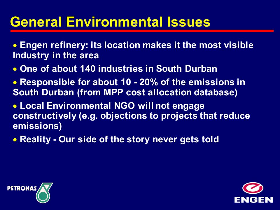 General Environmental Issues  Engen refinery: its location makes it the most visible Industry in the area  One of about 140 industries in South Durban  Responsible for about 10 - 20% of the emissions in South Durban (from MPP cost allocation database)  Local Environmental NGO will not engage constructively (e.g.