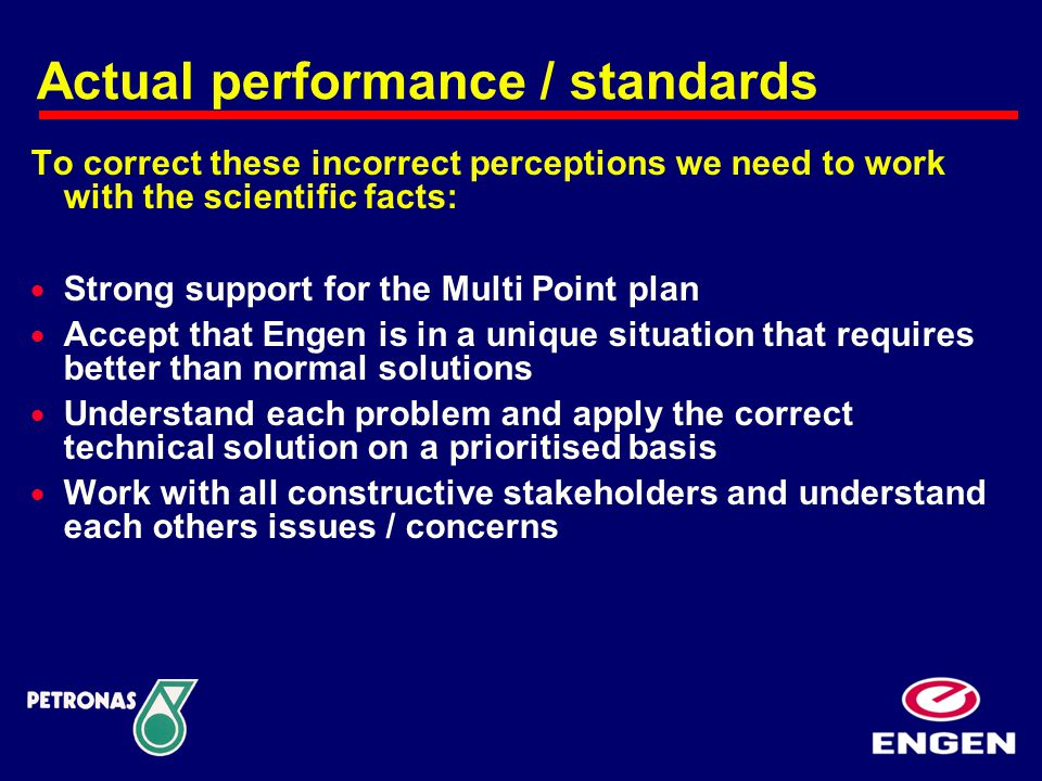 Actual performance / standards To correct these incorrect perceptions we need to work with the scientific facts:  Strong support for the Multi Point plan  Accept that Engen is in a unique situation that requires better than normal solutions  Understand each problem and apply the correct technical solution on a prioritised basis  Work with all constructive stakeholders and understand each others issues / concerns