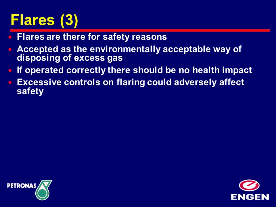  Flares are there for safety reasons  Accepted as the environmentally acceptable way of disposing of excess gas  If operated correctly there should be no health impact  Excessive controls on flaring could adversely affect safety Flares (3)