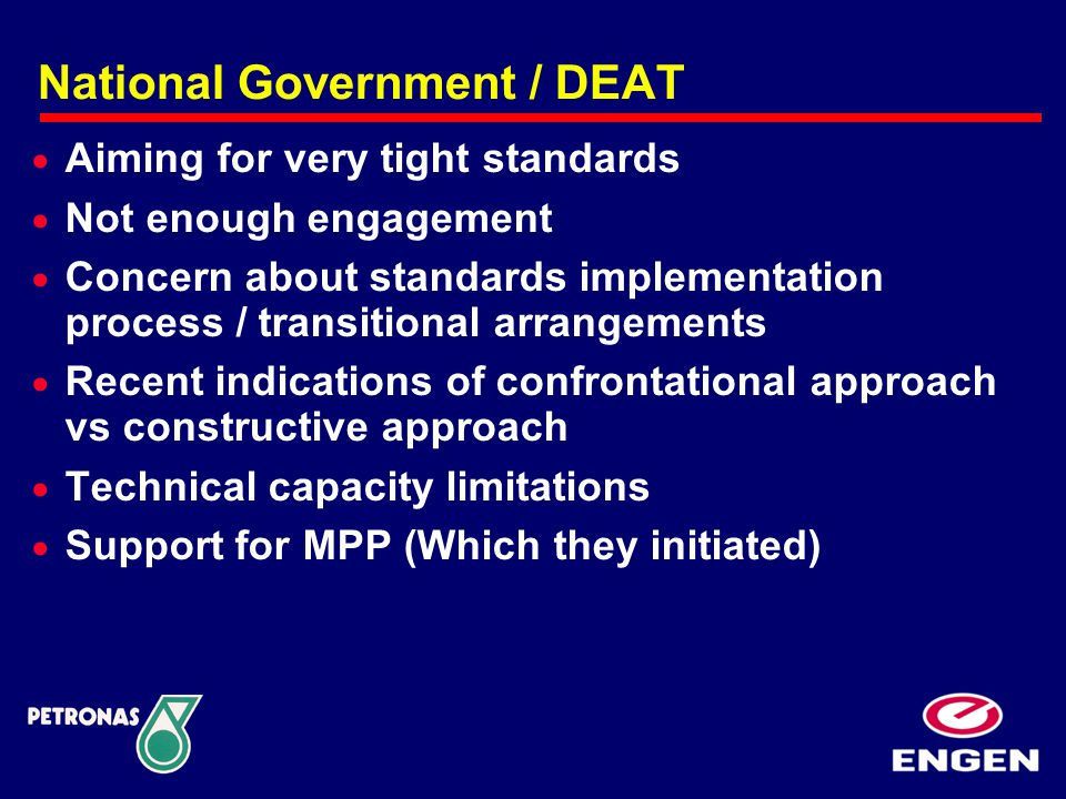 National Government / DEAT  Aiming for very tight standards  Not enough engagement  Concern about standards implementation process / transitional arrangements  Recent indications of confrontational approach vs constructive approach  Technical capacity limitations  Support for MPP (Which they initiated)
