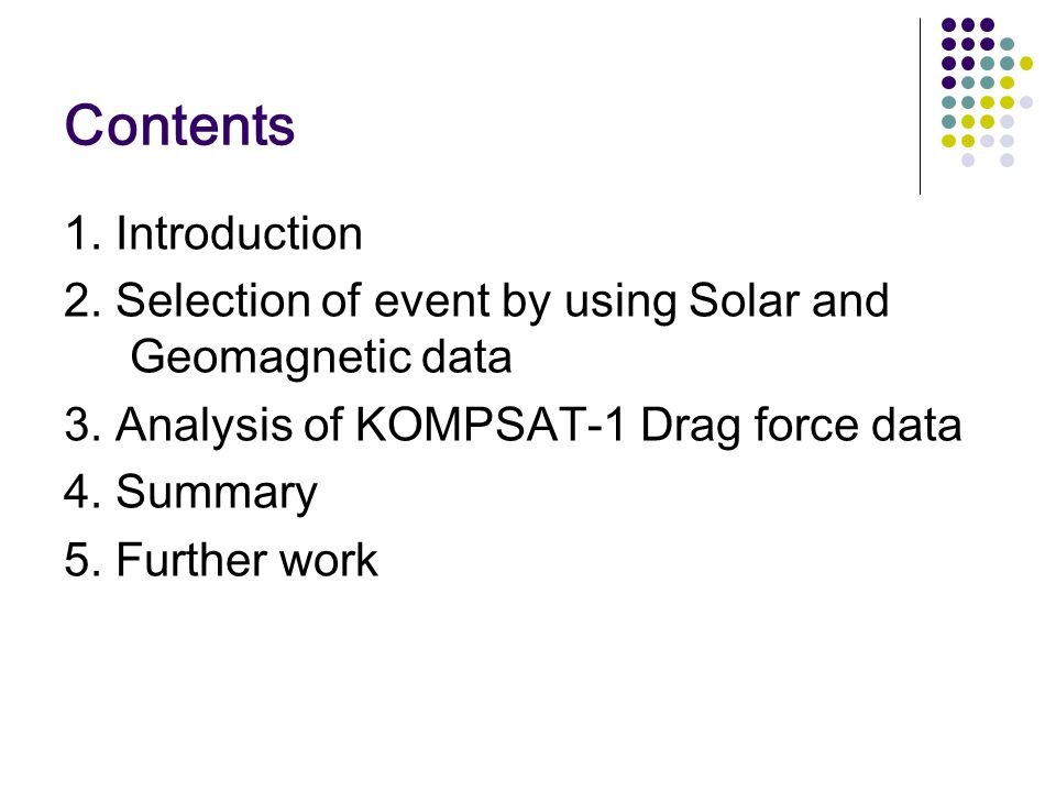 Contents 1. Introduction 2. Selection of event by using Solar and Geomagnetic data 3. Analysis of KOMPSAT-1 Drag force data 4. Summary 5. Further work