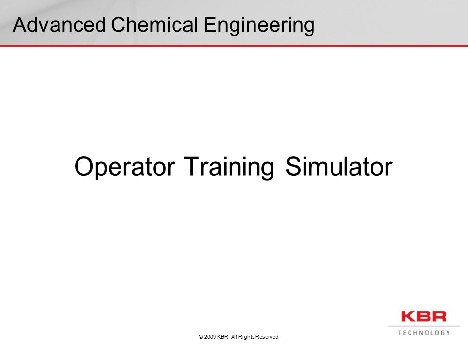 © 2009 KBR. All Rights Reserved. Advanced Chemical Engineering Operator Training Simulator