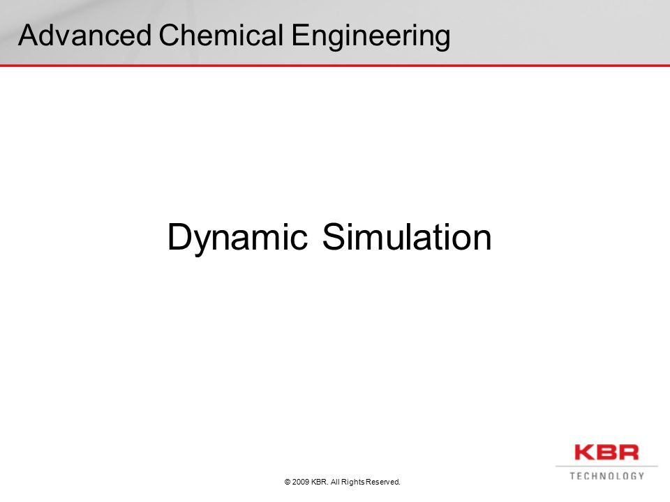 © 2009 KBR. All Rights Reserved. Advanced Chemical Engineering Dynamic Simulation