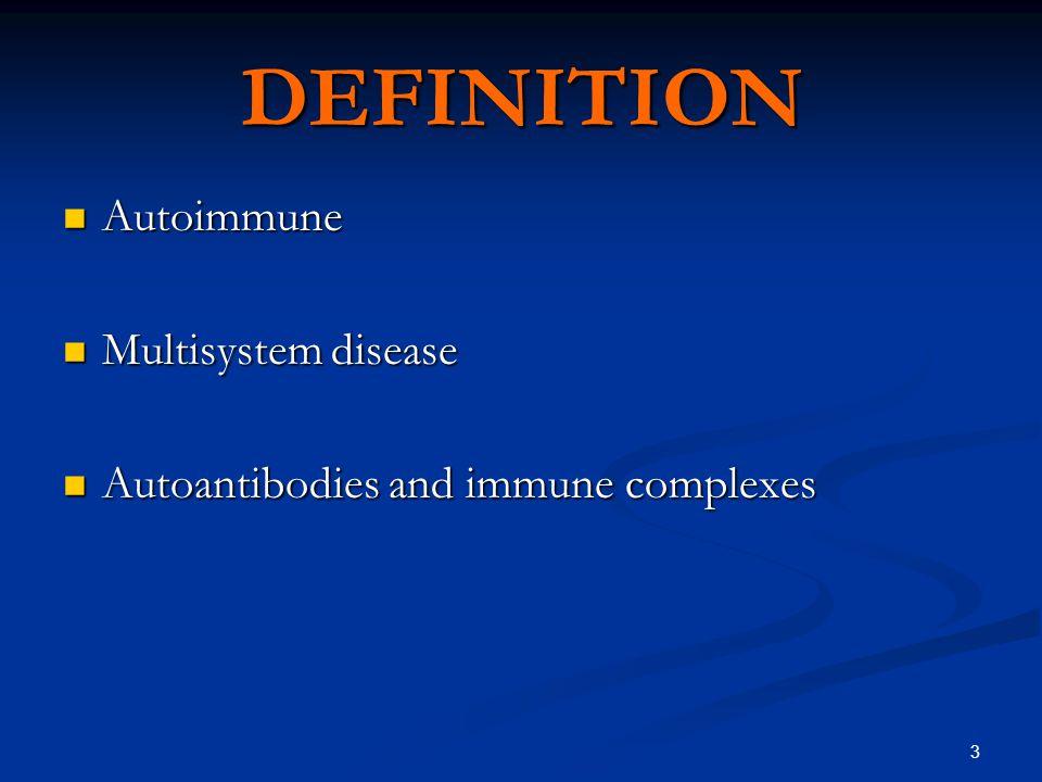 3 DEFINITION Autoimmune Autoimmune Multisystem disease Multisystem disease Autoantibodies and immune complexes Autoantibodies and immune complexes