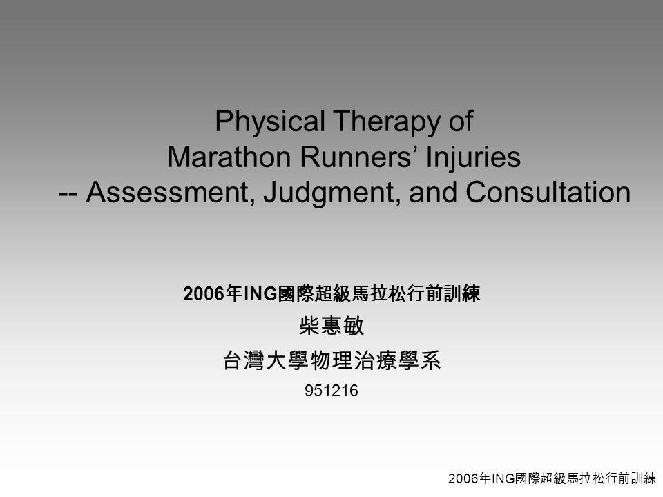 2006 年 ING 國際超級馬拉松行前訓練 Physical Therapy of Marathon Runners' Injuries -- Assessment, Judgment, and Consultation 2006 年 ING 國際超級馬拉松行前訓練 柴惠敏 台灣大學物理治療學系 951216