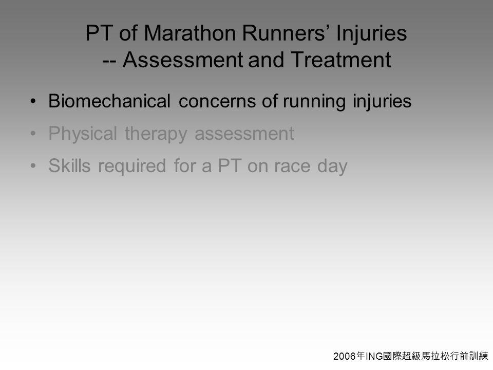 2006 年 ING 國際超級馬拉松行前訓練 PT of Marathon Runners' Injuries -- Assessment and Treatment Biomechanical concerns of running injuries Physical therapy assessment Skills required for a PT on race day