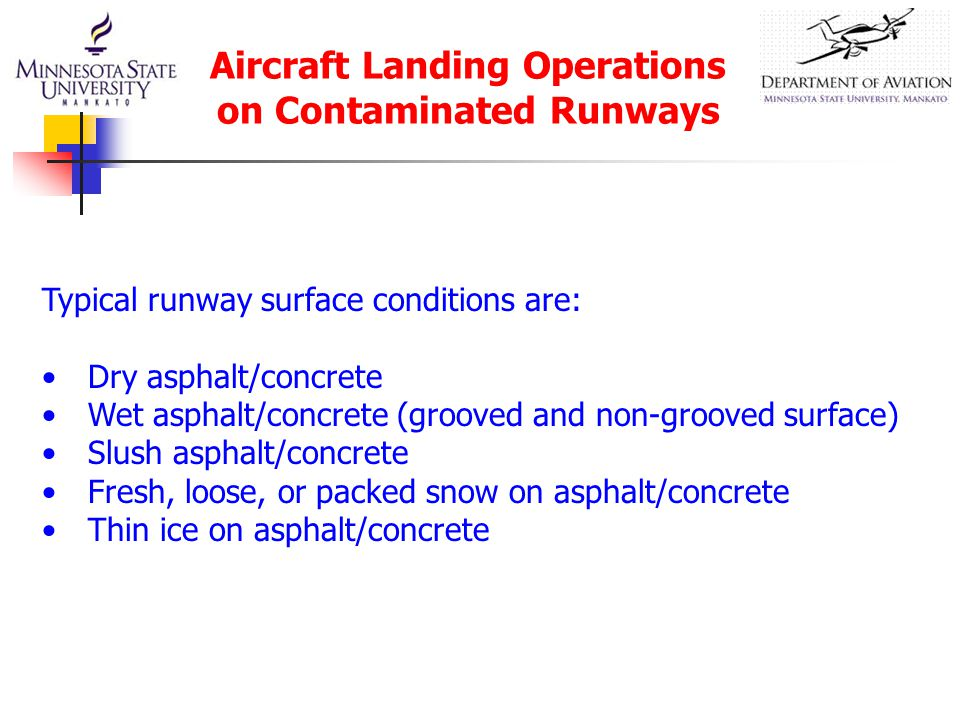 Aircraft Landing Operations on Contaminated Runways Typical runway surface conditions are: Dry asphalt/concrete Wet asphalt/concrete (grooved and non-grooved surface) Slush asphalt/concrete Fresh, loose, or packed snow on asphalt/concrete Thin ice on asphalt/concrete