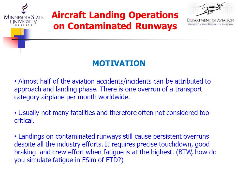 MOTIVATION Almost half of the aviation accidents/incidents can be attributed to approach and landing phase. There is one overrun of a transport catego