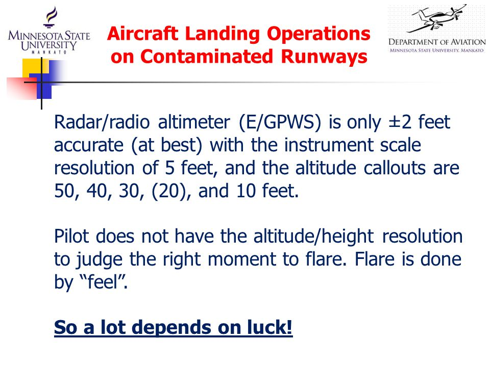Aircraft Landing Operations on Contaminated Runways Radar/radio altimeter (E/GPWS) is only ±2 feet accurate (at best) with the instrument scale resolu