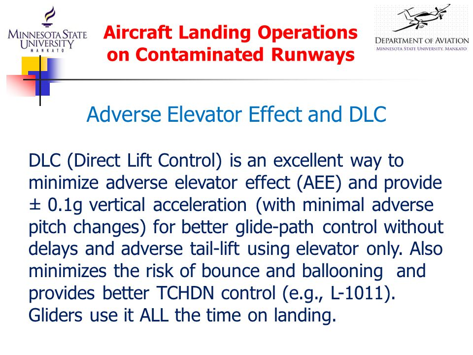 Aircraft Landing Operations on Contaminated Runways DLC (Direct Lift Control) is an excellent way to minimize adverse elevator effect (AEE) and provide ± 0.1g vertical acceleration (with minimal adverse pitch changes) for better glide-path control without delays and adverse tail-lift using elevator only.