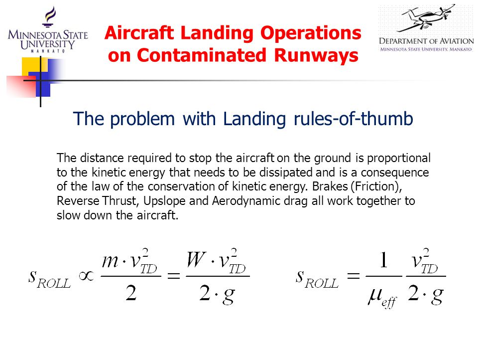 Aircraft Landing Operations on Contaminated Runways The distance required to stop the aircraft on the ground is proportional to the kinetic energy that needs to be dissipated and is a consequence of the law of the conservation of kinetic energy.