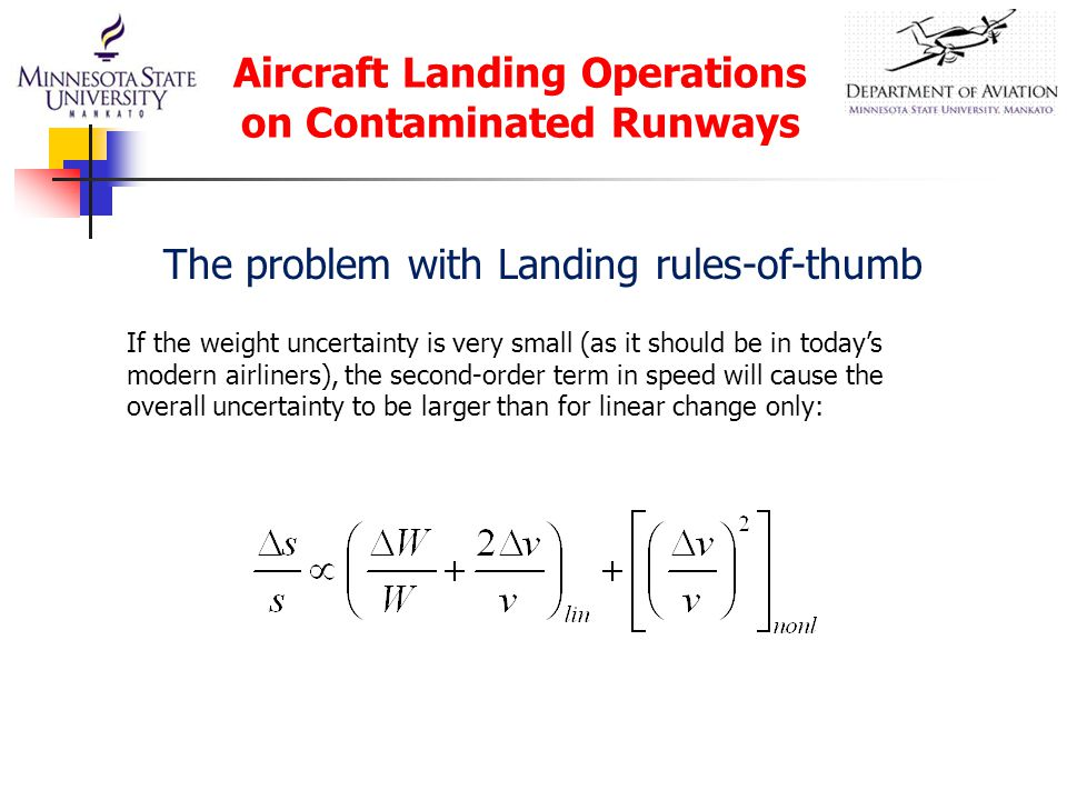 Aircraft Landing Operations on Contaminated Runways If the weight uncertainty is very small (as it should be in today's modern airliners), the second-order term in speed will cause the overall uncertainty to be larger than for linear change only: The problem with Landing rules-of-thumb