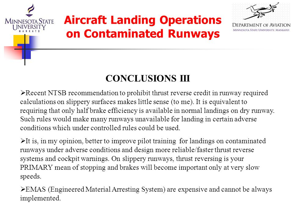 Aircraft Landing Operations on Contaminated Runways CONCLUSIONS III  Recent NTSB recommendation to prohibit thrust reverse credit in runway required calculations on slippery surfaces makes little sense (to me).