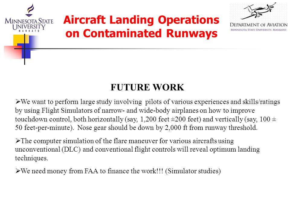 Aircraft Landing Operations on Contaminated Runways FUTURE WORK  We want to perform large study involving pilots of various experiences and skills/ratings by using Flight Simulators of narrow- and wide-body airplanes on how to improve touchdown control, both horizontally (say, 1,200 feet ±200 feet) and vertically (say, 100 ± 50 feet-per-minute).