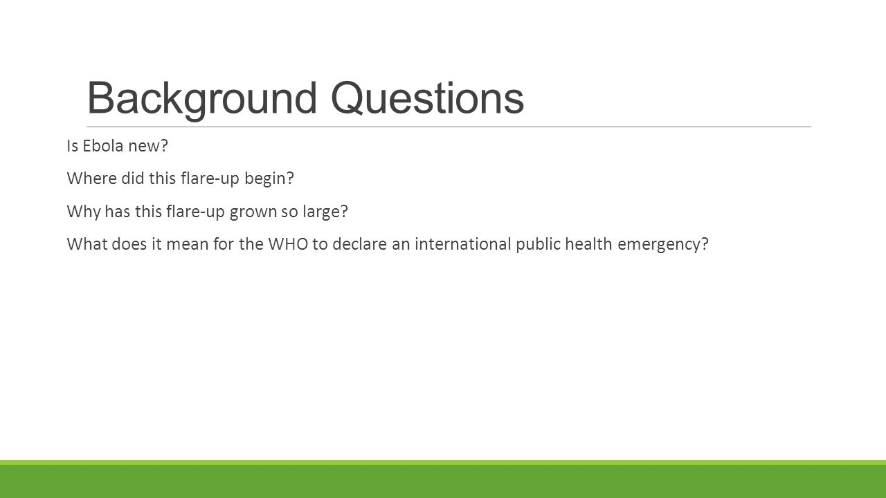 Background Questions Is Ebola new? Where did this flare-up begin? Why has this flare-up grown so large? What does it mean for the WHO to declare an in