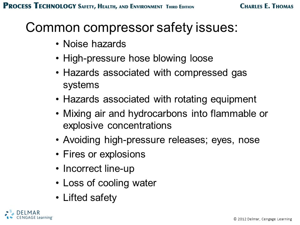 © 2012 Delmar, Cengage Learning Common compressor safety issues: Noise hazards High-pressure hose blowing loose Hazards associated with compressed gas systems Hazards associated with rotating equipment Mixing air and hydrocarbons into flammable or explosive concentrations Avoiding high-pressure releases; eyes, nose Fires or explosions Incorrect line-up Loss of cooling water Lifted safety