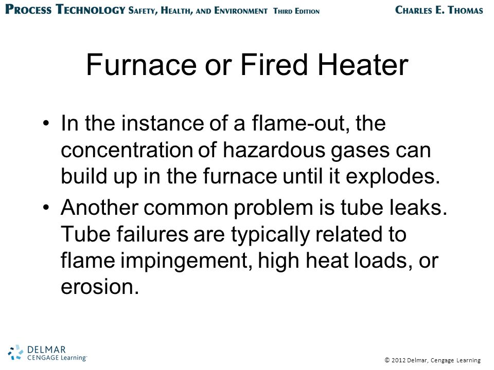 © 2012 Delmar, Cengage Learning Furnace or Fired Heater In the instance of a flame-out, the concentration of hazardous gases can build up in the furnace until it explodes.