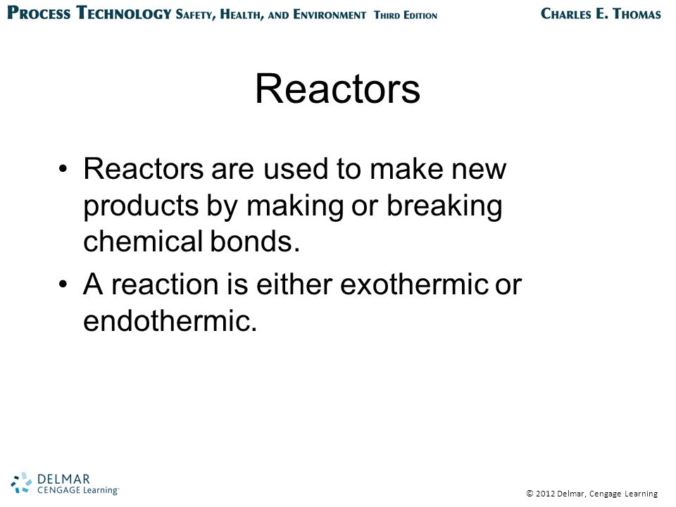 © 2012 Delmar, Cengage Learning Reactors Reactors are used to make new products by making or breaking chemical bonds.