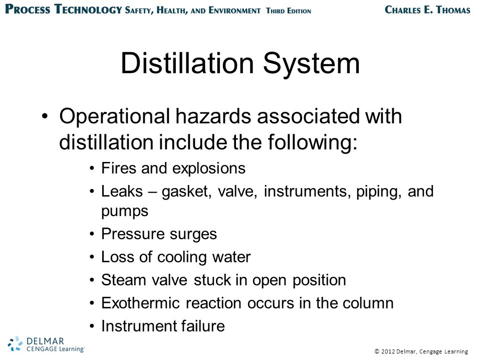 © 2012 Delmar, Cengage Learning Distillation System Operational hazards associated with distillation include the following: Fires and explosions Leaks – gasket, valve, instruments, piping, and pumps Pressure surges Loss of cooling water Steam valve stuck in open position Exothermic reaction occurs in the column Instrument failure