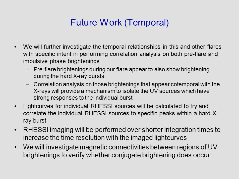 Future Work (Temporal) We will further investigate the temporal relationships in this and other flares with specific intent in performing correlation analysis on both pre-flare and impulsive phase brightenings –Pre-flare brightenings during our flare appear to also show brightening during the hard X-ray bursts.