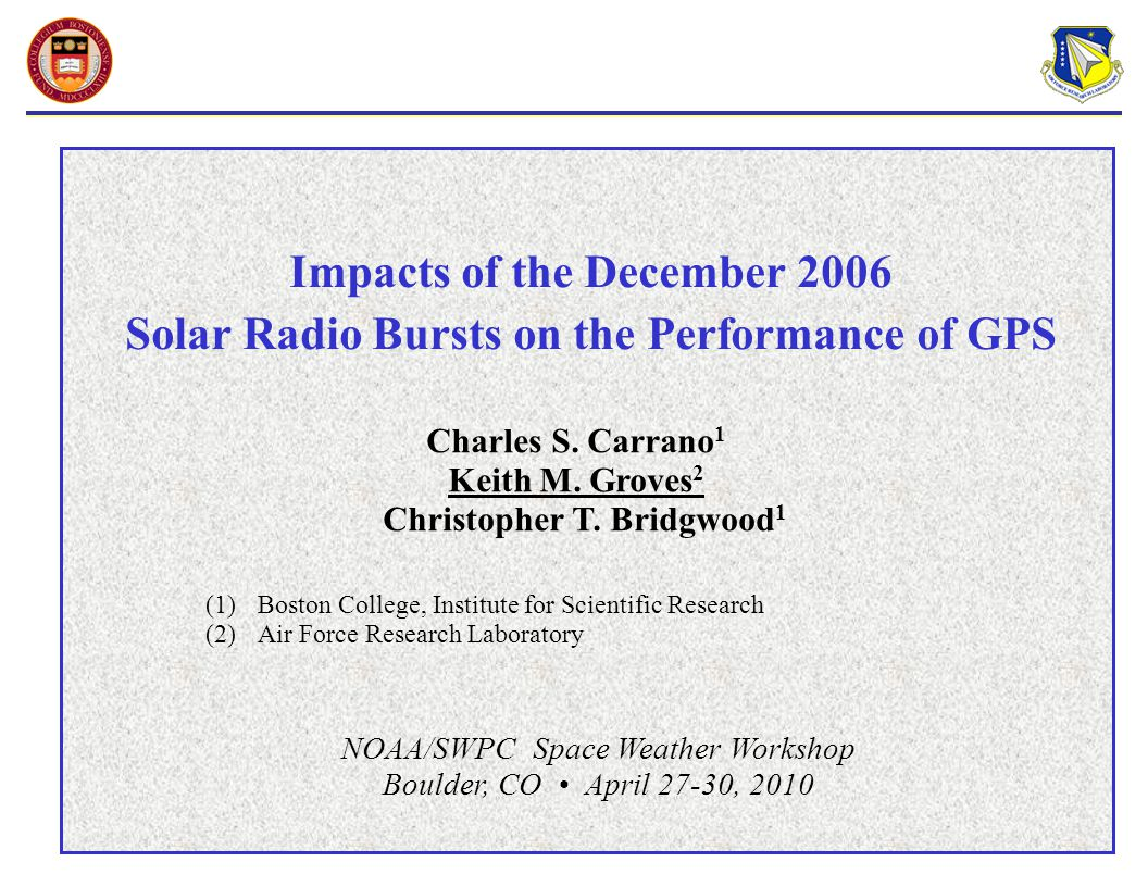 Impacts of the December 2006 Solar Radio Bursts on the Performance of GPS NOAA/SWPC Space Weather Workshop Boulder, CO April 27-30, 2010 Charles S.