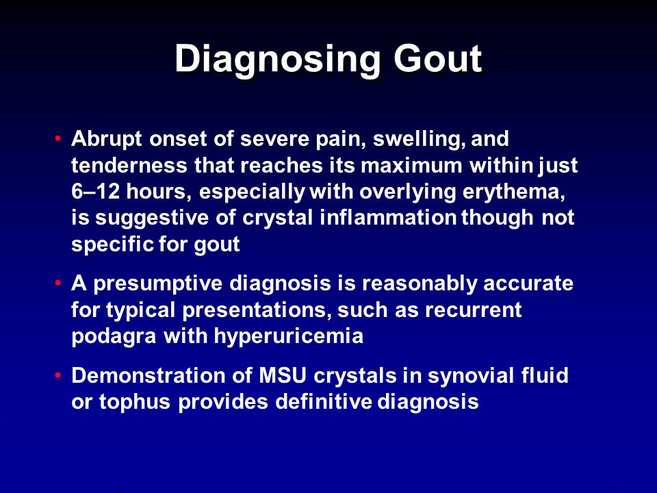 Diagnosing Gout Abrupt onset of severe pain, swelling, and tenderness that reaches its maximum within just 6–12 hours, especially with overlying eryth