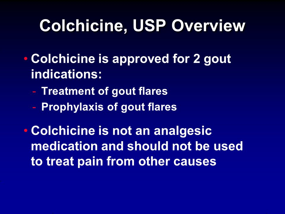 Colchicine is approved for 2 gout indications: - -Treatment of gout flares - -Prophylaxis of gout flares Colchicine is not an analgesic medication and