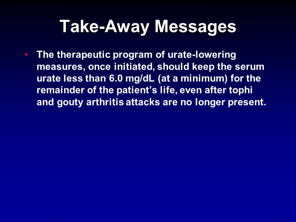 The therapeutic program of urate-lowering measures, once initiated, should keep the serum urate less than 6.0 mg/dL (at a minimum) for the remainder o
