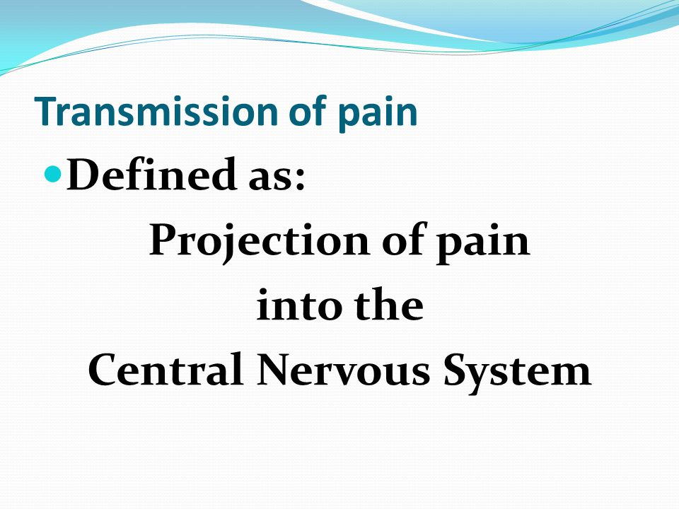 Transmission of pain Defined as: Projection of pain into the Central Nervous System