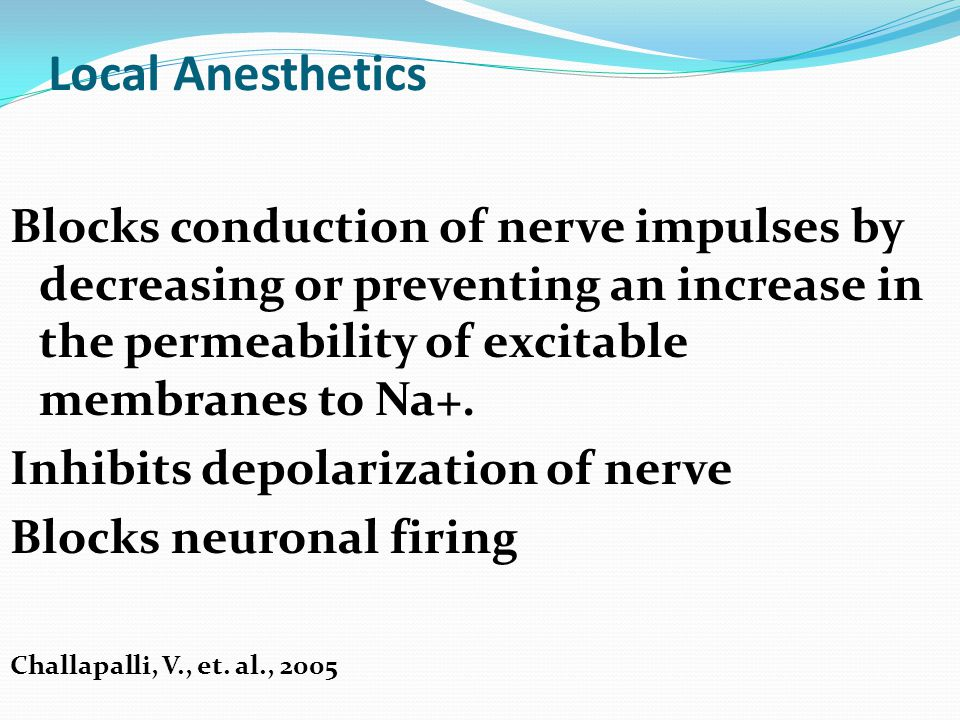 Local Anesthetics Blocks conduction of nerve impulses by decreasing or preventing an increase in the permeability of excitable membranes to Na+.