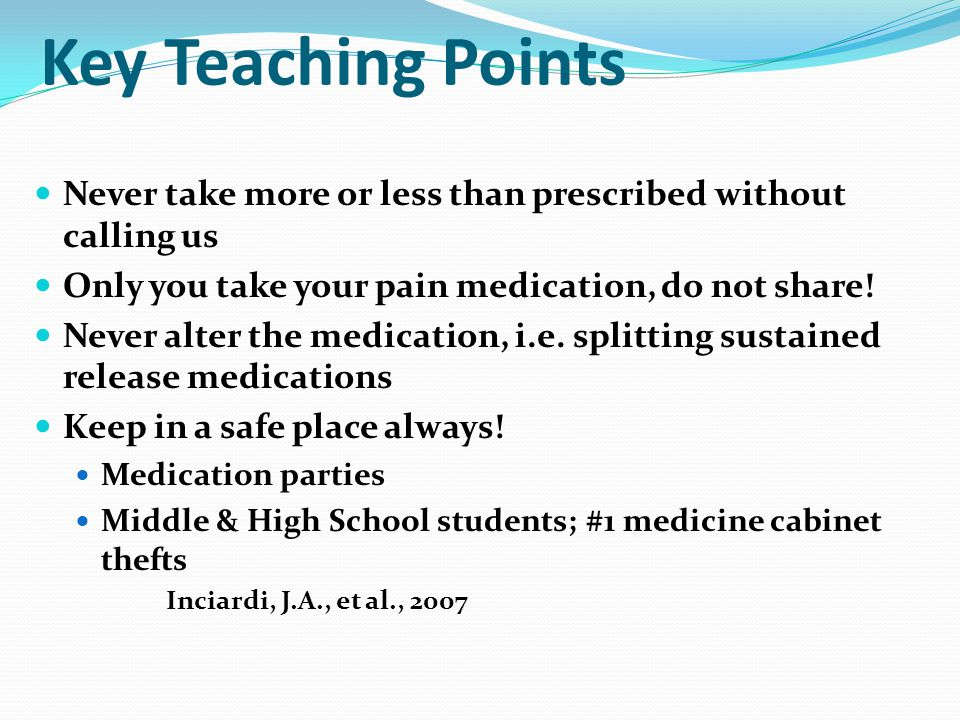 Key Teaching Points Never take more or less than prescribed without calling us Only you take your pain medication, do not share.