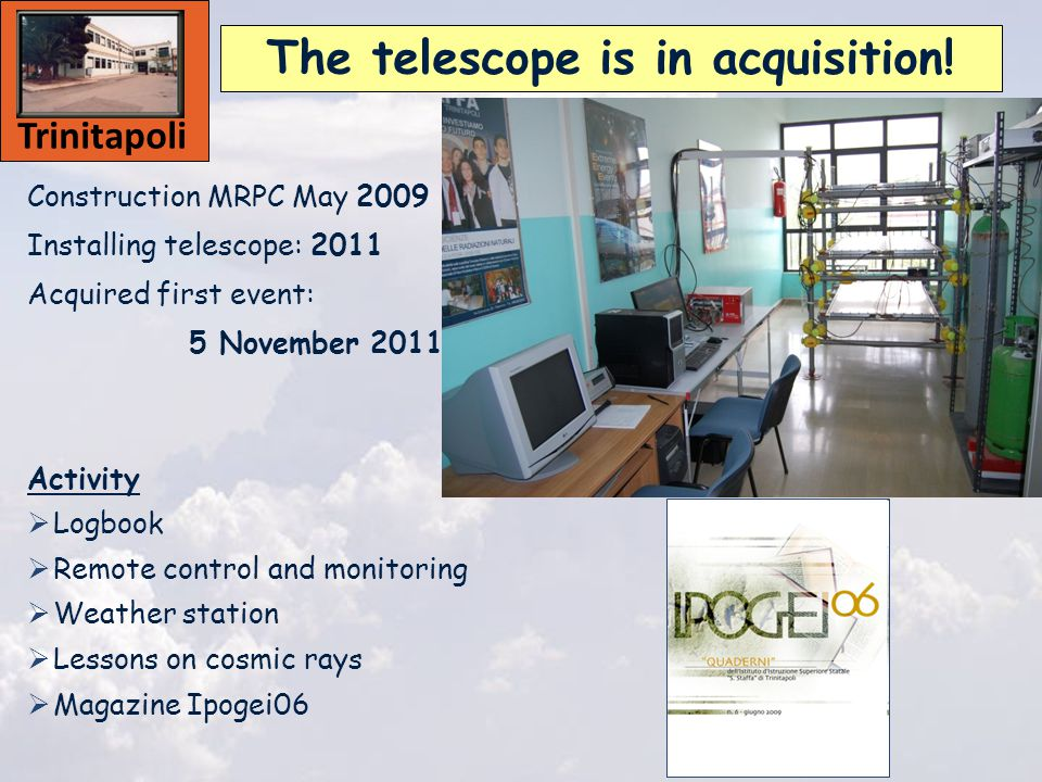Construction MRPC May 2009 Installing telescope: 2011 Acquired first event: 5 November 2011 Activity  Logbook  Remote control and monitoring  Weather station  Lessons on cosmic rays  Magazine Ipogei06 The telescope is in acquisition.