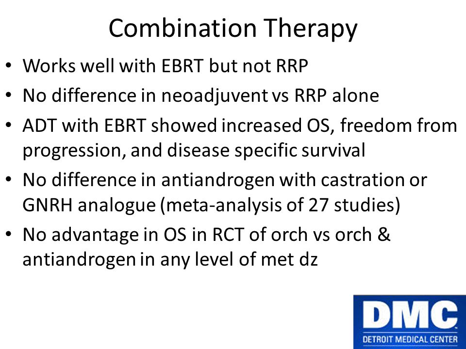 Combination Therapy Works well with EBRT but not RRP No difference in neoadjuvent vs RRP alone ADT with EBRT showed increased OS, freedom from progression, and disease specific survival No difference in antiandrogen with castration or GNRH analogue (meta-analysis of 27 studies) No advantage in OS in RCT of orch vs orch & antiandrogen in any level of met dz