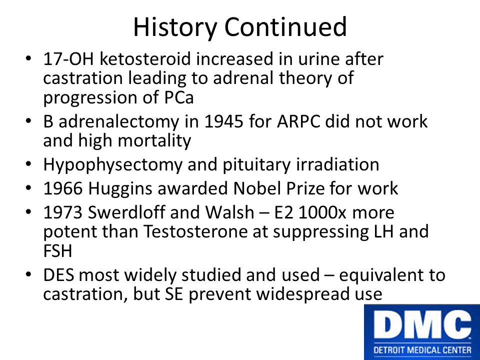 History Continued 17-OH ketosteroid increased in urine after castration leading to adrenal theory of progression of PCa B adrenalectomy in 1945 for ARPC did not work and high mortality Hypophysectomy and pituitary irradiation 1966 Huggins awarded Nobel Prize for work 1973 Swerdloff and Walsh – E2 1000x more potent than Testosterone at suppressing LH and FSH DES most widely studied and used – equivalent to castration, but SE prevent widespread use