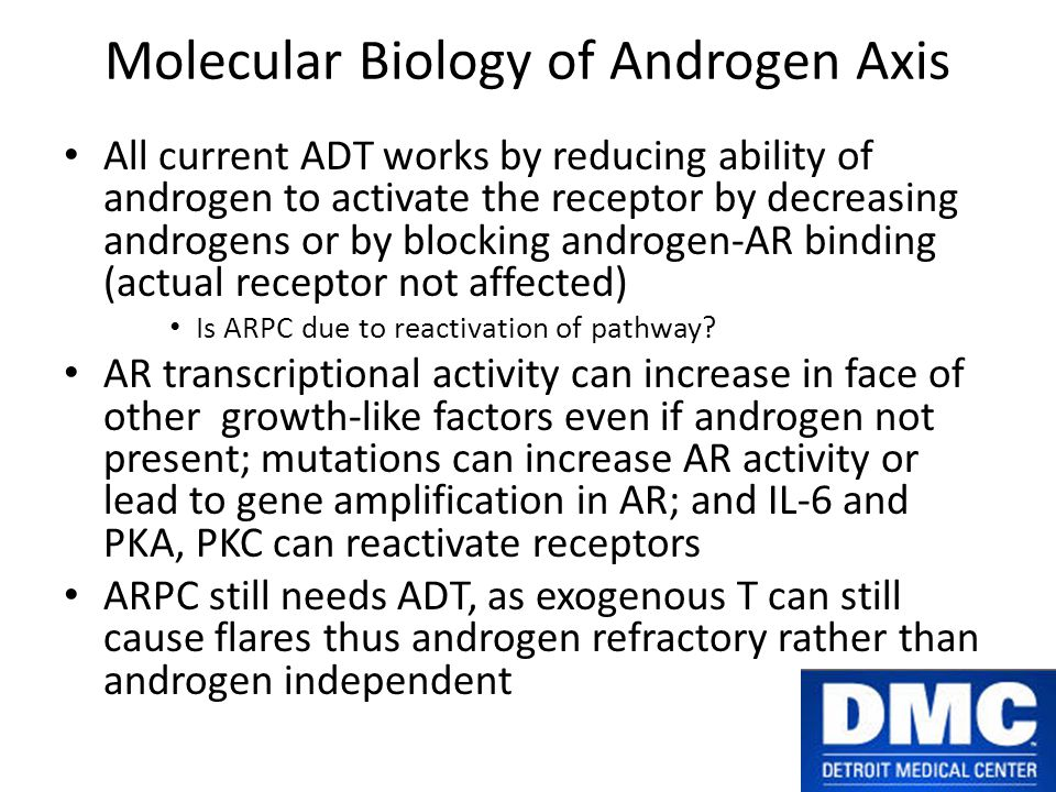 Molecular Biology of Androgen Axis All current ADT works by reducing ability of androgen to activate the receptor by decreasing androgens or by blocking androgen-AR binding (actual receptor not affected) Is ARPC due to reactivation of pathway.