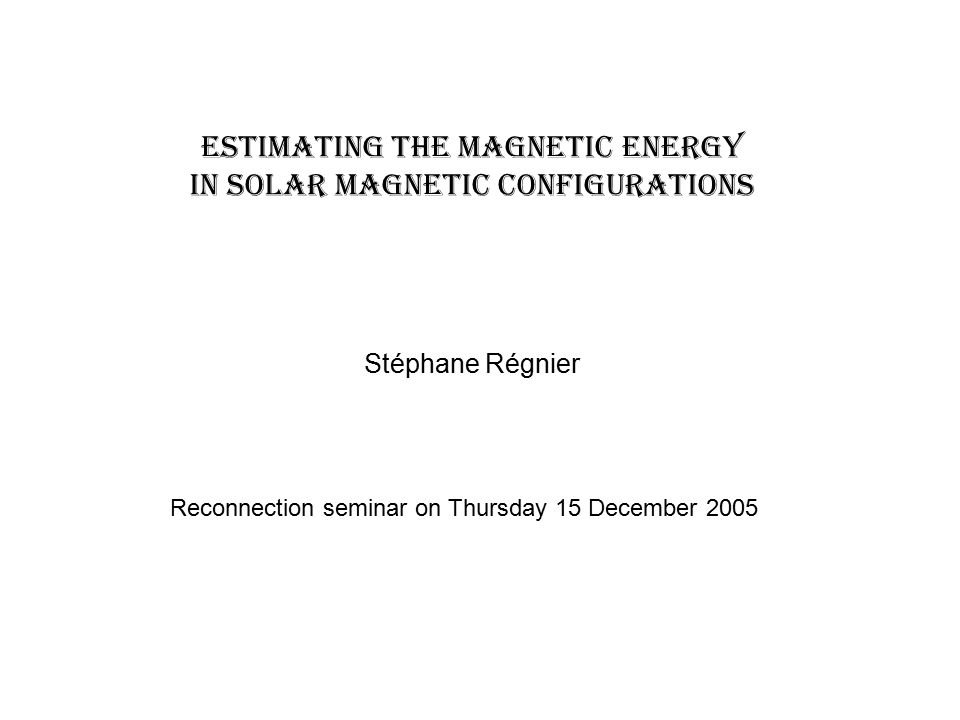 Estimating the magnetic energy in solar magnetic configurations Stéphane Régnier Reconnection seminar on Thursday 15 December 2005
