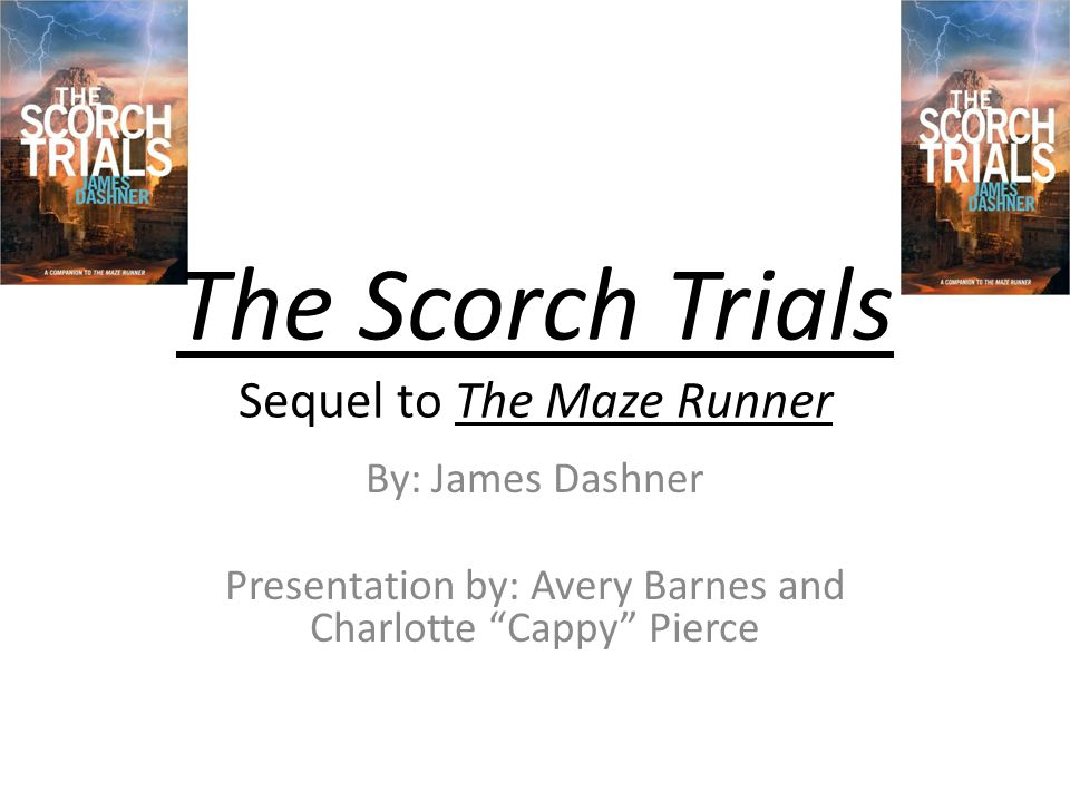 """The Scorch Trials Sequel to The Maze Runner By: James Dashner Presentation by: Avery Barnes and Charlotte """"Cappy"""" Pierce"""