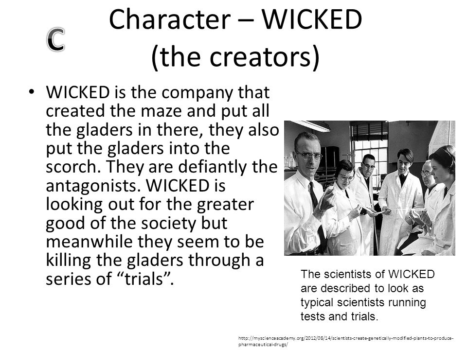 Character – WICKED (the creators) WICKED is the company that created the maze and put all the gladers in there, they also put the gladers into the sco