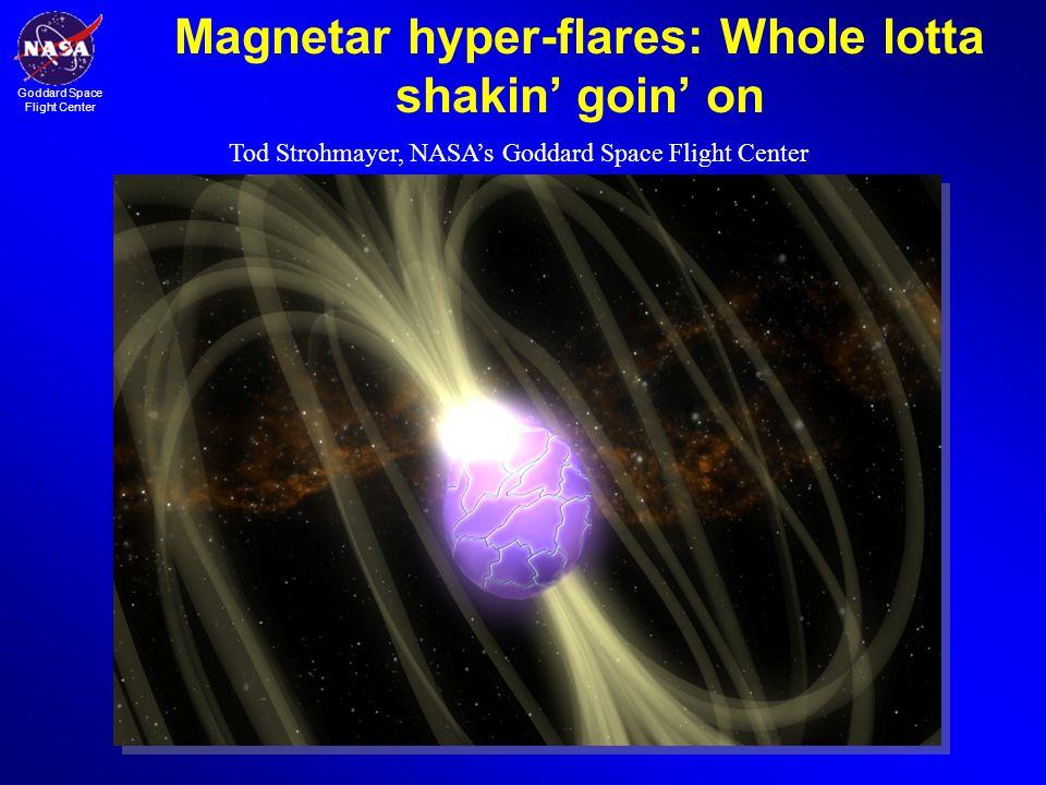 Goddard Space Flight Center Magnetar hyper-flares: Whole lotta shakin' goin' on Tod Strohmayer, NASA's Goddard Space Flight Center