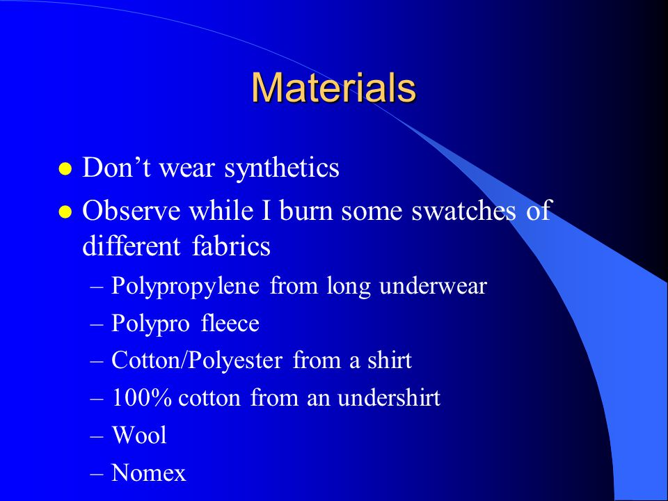 Materials l Don't wear synthetics l Observe while I burn some swatches of different fabrics –Polypropylene from long underwear –Polypro fleece –Cotton/Polyester from a shirt –100% cotton from an undershirt –Wool –Nomex