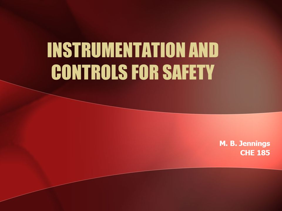 INSTRUMENTATION AND CONTROLS FOR SAFETY M. B. Jennings CHE 185