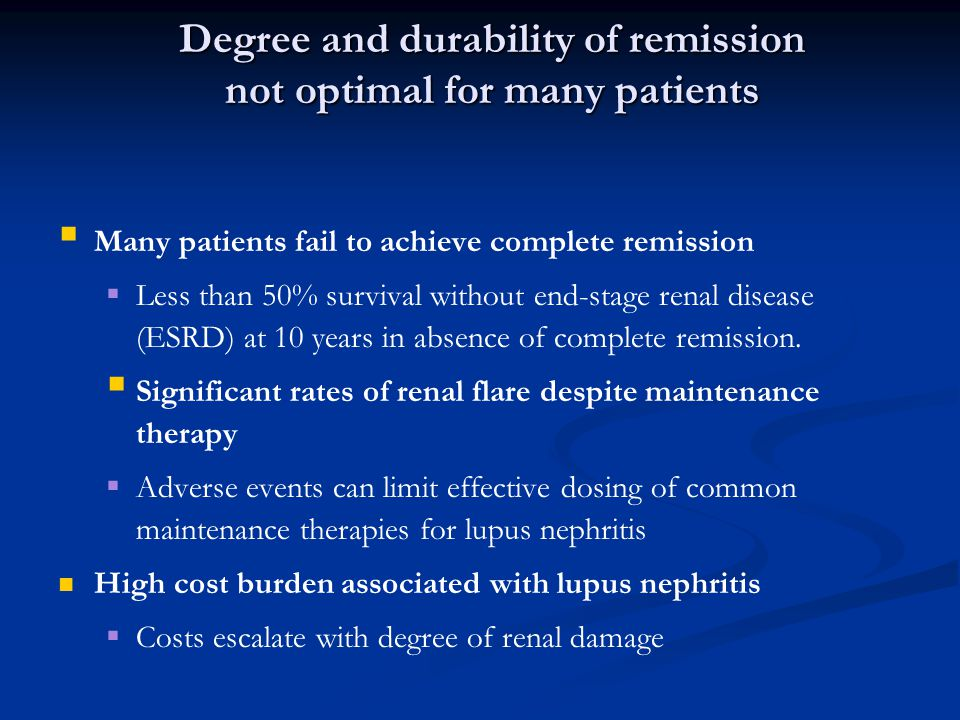 Degree and durability of remission not optimal for many patients   Many patients fail to achieve complete remission   Less than 50% survival without end-stage renal disease (ESRD) at 10 years in absence of complete remission.