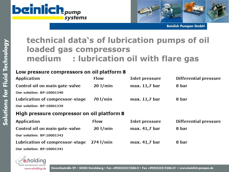 technical data's of lubrication pumps of oil loaded gas compressors medium : lubrication oil with flare gas Low pressure compressors on oil platform 8 Application FlowInlet pressureDifferential pressure Control oil on main gate-valve 20 l/minmax.
