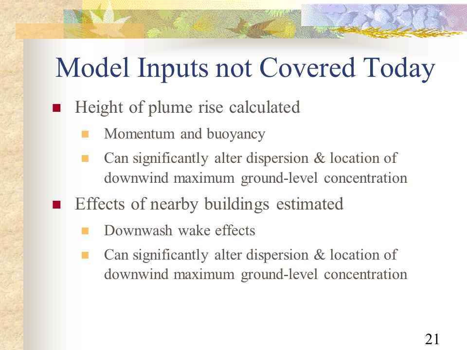 21 Model Inputs not Covered Today Height of plume rise calculated Momentum and buoyancy Can significantly alter dispersion & location of downwind maximum ground-level concentration Effects of nearby buildings estimated Downwash wake effects Can significantly alter dispersion & location of downwind maximum ground-level concentration