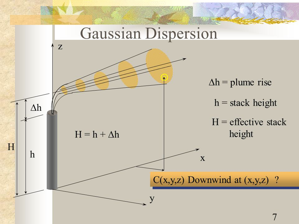 7 C(x,y,z) Downwind at (x,y,z) ? Gaussian Dispersion hh h H z x y   h = plume rise h = stack height H = effective stack height H = h +  h