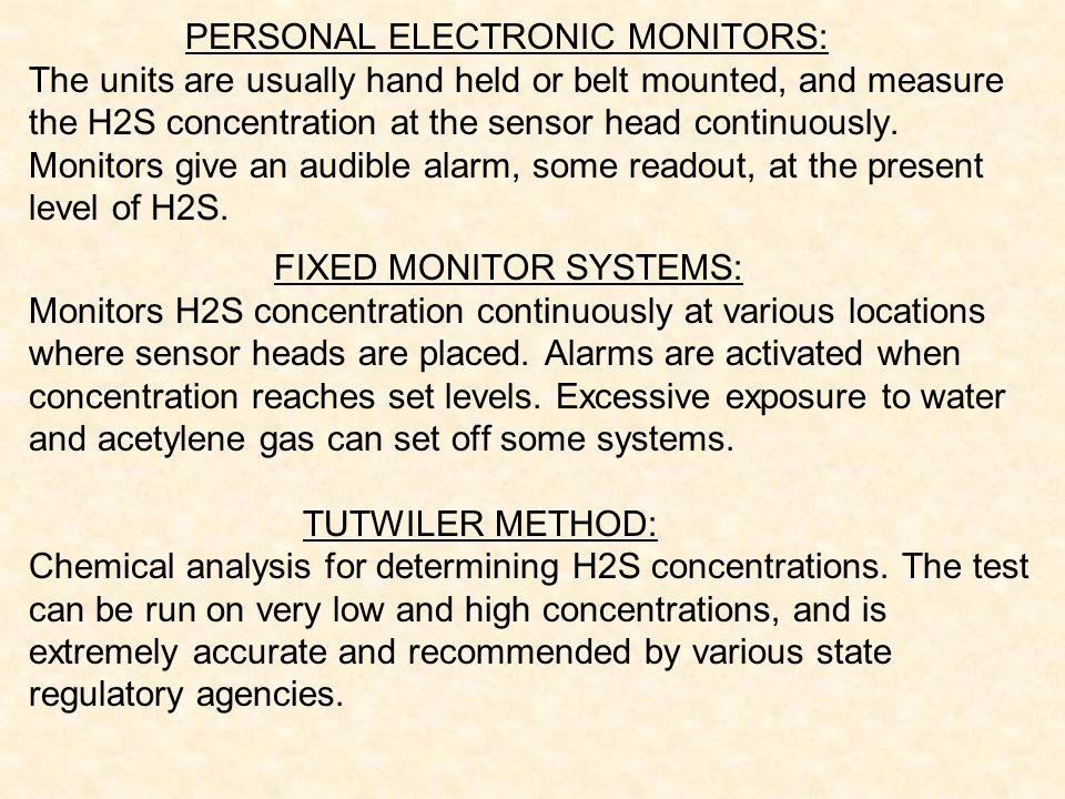 PERSONAL ELECTRONIC MONITORS: The units are usually hand held or belt mounted, and measure the H2S concentration at the sensor head continuously. Moni
