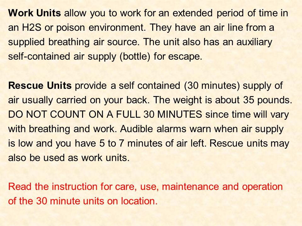 Work Units allow you to work for an extended period of time in an H2S or poison environment. They have an air line from a supplied breathing air sourc