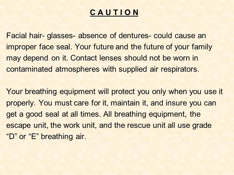 C A U T I O N Facial hair- glasses- absence of dentures- could cause an improper face seal. Your future and the future of your family may depend on it