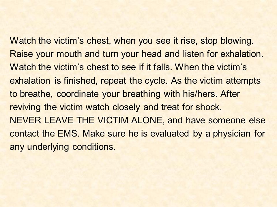 Watch the victim's chest, when you see it rise, stop blowing. Raise your mouth and turn your head and listen for exhalation. Watch the victim's chest